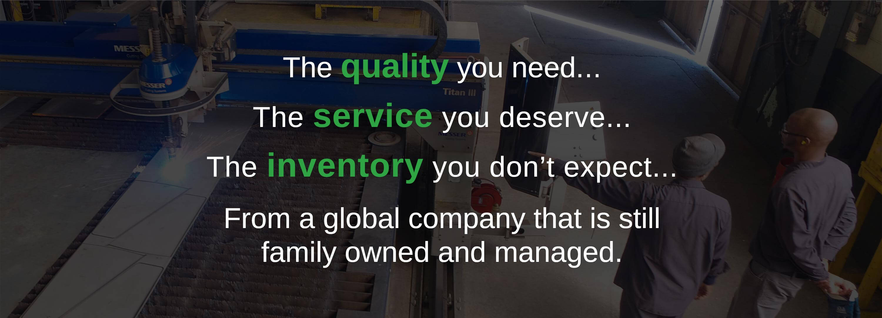 The quality you need, the service you expect, the inventory you don't expect